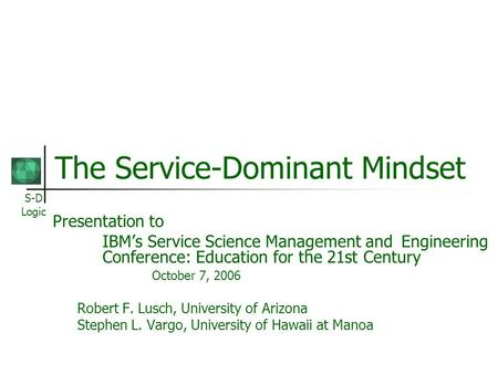 S-D Logic The Service-Dominant Mindset Presentation to IBMs Service Science Management and Engineering Conference: Education for the 21st Century October.