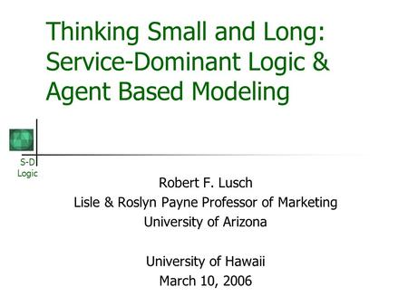 S-D Logic Thinking Small and Long: Service-Dominant Logic & Agent Based Modeling Robert F. Lusch Lisle & Roslyn Payne Professor of Marketing University.