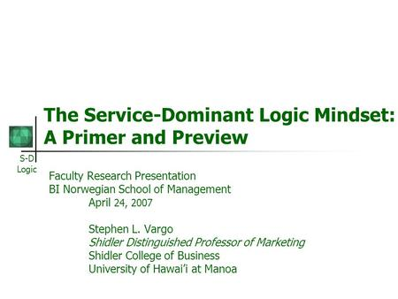 S-D Logic The Service-Dominant Logic Mindset: A Primer and Preview Faculty Research Presentation BI Norwegian School of Management April 24, 2007 Stephen.