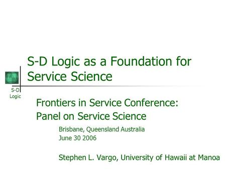 S-D Logic S-D Logic as a Foundation for Service Science Frontiers in Service Conference: Panel on Service Science Brisbane, Queensland Australia June 30.