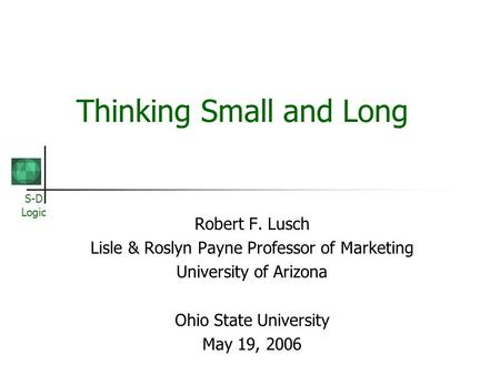 S-D Logic Thinking Small and Long Robert F. Lusch Lisle & Roslyn Payne Professor of Marketing University of Arizona Ohio State University May 19, 2006.