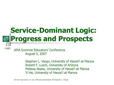 S-D Logic Service-Dominant Logic: Progress and Prospects AMA Summer Educators Conference August 5, 2007 Stephen L. Vargo, University of Hawaii at Manoa.