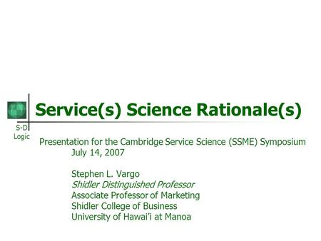S-D Logic Service(s) Science Rationale(s) Presentation for the Cambridge Service Science (SSME) Symposium July 14, 2007 Stephen L. Vargo Shidler Distinguished.