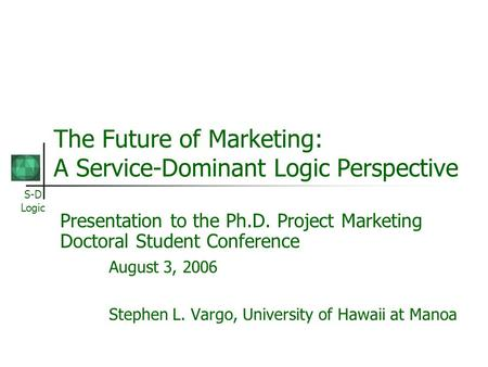 S-D Logic The Future of Marketing: A Service-Dominant Logic Perspective Presentation to the Ph.D. Project Marketing Doctoral Student Conference August.