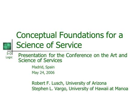 S-D Logic Conceptual Foundations for a Science of Service Presentation for the Conference on the Art and Science of Services Madrid, Spain May 24, 2006.