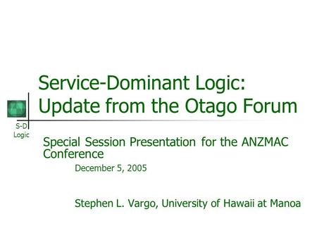 S-D Logic Service-Dominant Logic: Update from the Otago Forum Special Session Presentation for the ANZMAC Conference December 5, 2005 Stephen L. Vargo,