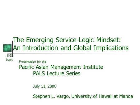 S-D Logic The Emerging Service-Logic Mindset: An Introduction and Global Implications Presentation for the Pacific Asian Management Institute PALS Lecture.