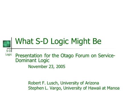 S-D Logic What S-D Logic Might Be Presentation for the Otago Forum on Service- Dominant Logic November 23, 2005 Robert F. Lusch, University of Arizona.