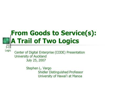 S-D Logic From Goods to Service(s): A Trail of Two Logics Center of Digital Enterprise (CODE) Presentation University of Auckland July 25, 2007 Stephen.
