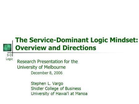 S-D Logic The Service-Dominant Logic Mindset: Overview and Directions Research Presentation for the University of Melbourne December 8, 2006 Stephen L.