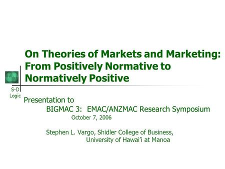 S-D Logic On Theories of Markets and Marketing: From Positively Normative to Normatively Positive Presentation to BIGMAC 3: EMAC/ANZMAC Research Symposium.