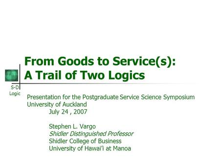 S-D Logic From Goods to Service(s): A Trail of Two Logics Presentation for the Postgraduate Service Science Symposium University of Auckland July 24, 2007.