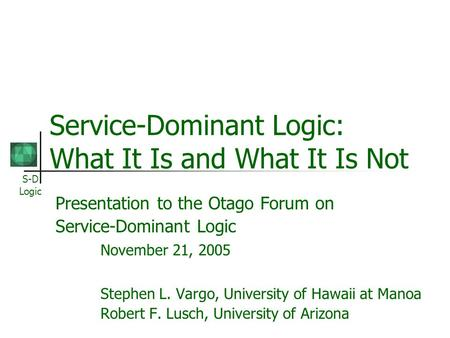 S-D Logic Service-Dominant Logic: What It Is and What It Is Not Presentation to the Otago Forum on Service-Dominant Logic November 21, 2005 Stephen L.