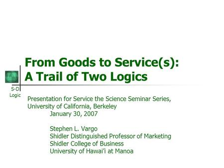 S-D Logic From Goods to Service(s): A Trail of Two Logics Presentation for Service the Science Seminar Series, University of California, Berkeley January.