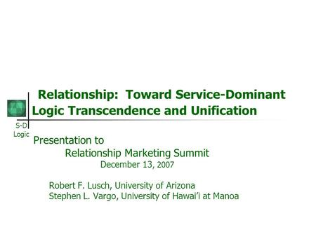 S-D Logic Relationship: Toward Service-Dominant Logic Transcendence and Unification Presentation to Relationship Marketing Summit December 13, 2007 Robert.