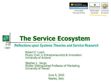 S-D Logic The Service Ecosystem Reflections upon Systems Theories and Service Research Robert F. Lusch Muzzy Chair in Entrepreneurship & Innovation University.