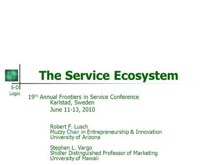 S-D Logic The Service Ecosystem 19 th Annual Frontiers in Service Conference Karlstad, Sweden June 11-13, 2010 Robert F. Lusch Muzzy Chair in Entrepreneurship.