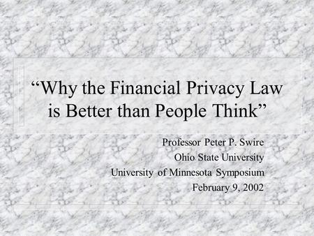 Why the Financial Privacy Law is Better than People Think Professor Peter P. Swire Ohio State University University of Minnesota Symposium February 9,