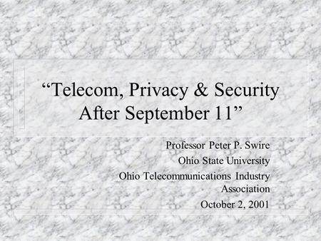 Telecom, Privacy & Security After September 11 Professor Peter P. Swire Ohio State University Ohio Telecommunications Industry Association October 2, 2001.