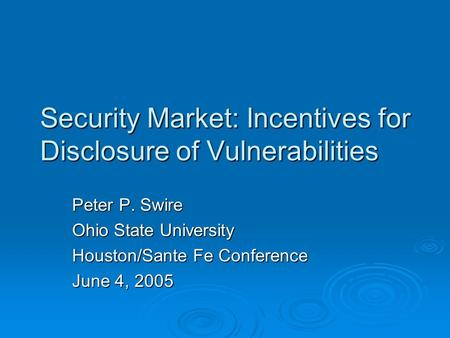 Security Market: Incentives for Disclosure of Vulnerabilities Peter P. Swire Ohio State University Houston/Sante Fe Conference June 4, 2005.