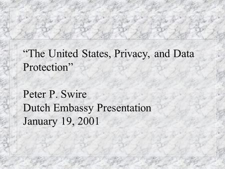 The United States, Privacy, and Data Protection Peter P. Swire Dutch Embassy Presentation January 19, 2001.