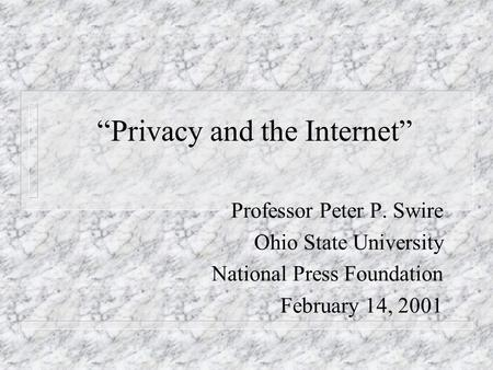 Privacy and the Internet Professor Peter P. Swire Ohio State University National Press Foundation February 14, 2001.