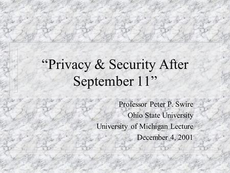Privacy & Security After September 11 Professor Peter P. Swire Ohio State University University of Michigan Lecture December 4, 2001.