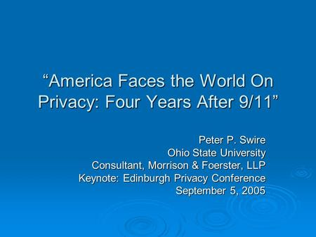 America Faces the World On Privacy: Four Years After 9/11 Peter P. Swire Ohio State University Consultant, Morrison & Foerster, LLP Keynote: Edinburgh.