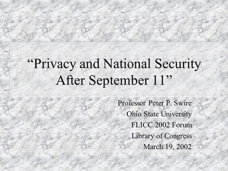Privacy and National Security After September 11 Professor Peter P. Swire Ohio State University FLICC 2002 Forum Library of Congress March 19, 2002.