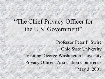The Chief Privacy Officer for the U.S. Government Professor Peter P. Swire Ohio State University Visiting, George Washington University Privacy Officers.