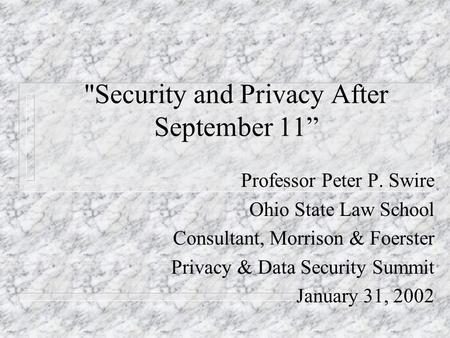 Security and Privacy After September 11 Professor Peter P. Swire Ohio State Law School Consultant, Morrison & Foerster Privacy & Data Security Summit.