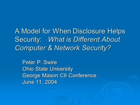 A Model for When Disclosure Helps Security: What is Different About Computer & Network Security? Peter P. Swire Ohio State University George Mason CII.