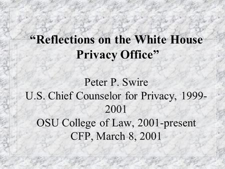 Reflections on the White House Privacy Office Peter P. Swire U.S. Chief Counselor for Privacy, 1999- 2001 OSU College of Law, 2001-present CFP, March 8,