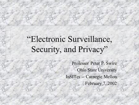 Electronic Surveillance, Security, and Privacy Professor Peter P. Swire Ohio State University InSITes -- Carnegie Mellon February 7, 2002.
