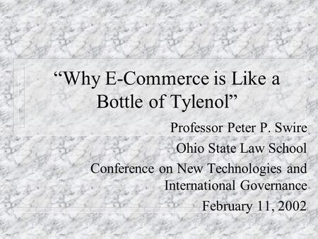 Why E-Commerce is Like a Bottle of Tylenol Professor Peter P. Swire Ohio State Law School Conference on New Technologies and International Governance February.