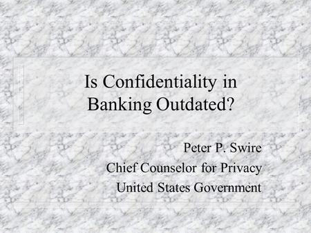 Is Confidentiality in Banking Outdated? Peter P. Swire Chief Counselor for Privacy United States Government.