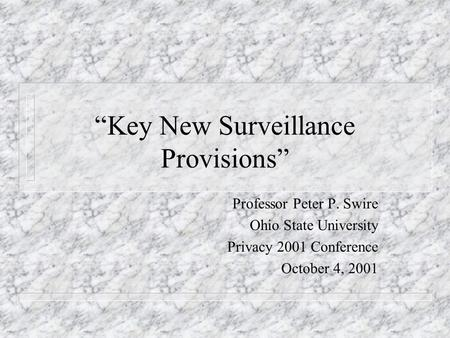 Key New Surveillance Provisions Professor Peter P. Swire Ohio State University Privacy 2001 Conference October 4, 2001.