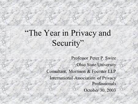 The Year in Privacy and Security Professor Peter P. Swire Ohio State University Consultant, Morrison & Foerster LLP International Association of Privacy.