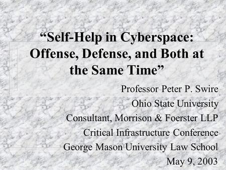Self-Help in Cyberspace: Offense, Defense, and Both at the Same Time Professor Peter P. Swire Ohio State University Consultant, Morrison & Foerster LLP.