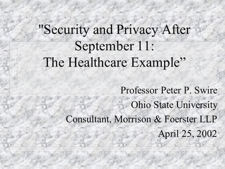 Security and Privacy After September 11: The Healthcare Example Professor Peter P. Swire Ohio State University Consultant, Morrison & Foerster LLP April.