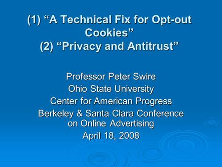 (1) A Technical Fix for Opt-out Cookies (2) Privacy and Antitrust Professor Peter Swire Ohio State University Center for American Progress Berkeley & Santa.