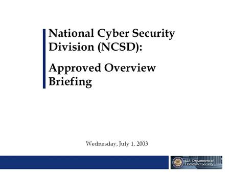 National Cyber Security Division (NCSD): Approved Overview Briefing Wednesday, July 1, 2003.