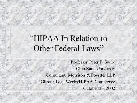 HIPAA In Relation to Other Federal Laws Professor Peter P. Swire Ohio State University Consultant, Morrison & Foerster LLP Glasser LegalWorks/HIPAA Conference.