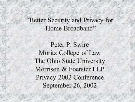 Better Security and Privacy for Home Broadband Peter P. Swire Moritz College of Law The Ohio State University Morrison & Foerster LLP Privacy 2002 Conference.