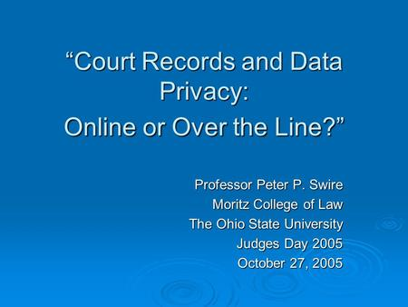 Court Records and Data Privacy: Online or Over the Line? Professor Peter P. Swire Moritz College of Law The Ohio State University Judges Day 2005 October.