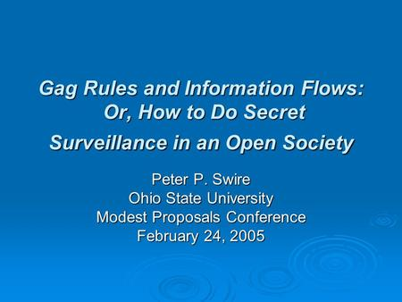 Gag Rules and Information Flows: Or, How to Do Secret Surveillance in an Open Society Peter P. Swire Ohio State University Modest Proposals Conference.