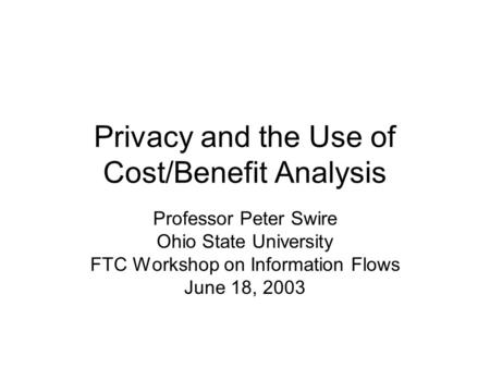 Privacy and the Use of Cost/Benefit Analysis Professor Peter Swire Ohio State University FTC Workshop on Information Flows June 18, 2003.