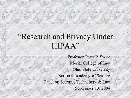 Research and Privacy Under HIPAA Professor Peter P. Swire Moritz College of Law Ohio State University National Academy of Science Panel on Science, Technology.
