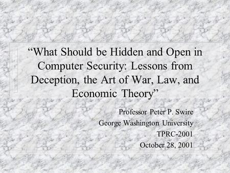 What Should be Hidden and Open in Computer Security: Lessons from Deception, the Art of War, Law, and Economic Theory Professor Peter P. Swire George Washington.