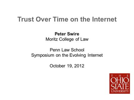 Trust Over Time on the Internet Peter Swire Moritz College of Law Penn Law School Symposium on the Evolving Internet October 19, 2012.